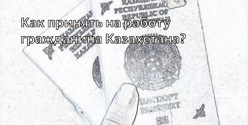 Как принять на работу гражданина Казахстана
