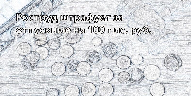 Роструд штрафует за отпускные на 100 тыс рублей